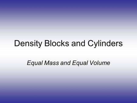 Density Blocks and Cylinders Equal Mass and Equal Volume.