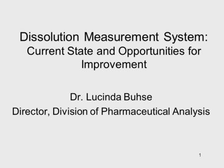 1 Dissolution Measurement System: Current State and Opportunities for Improvement Dr. Lucinda Buhse Director, Division of Pharmaceutical Analysis.