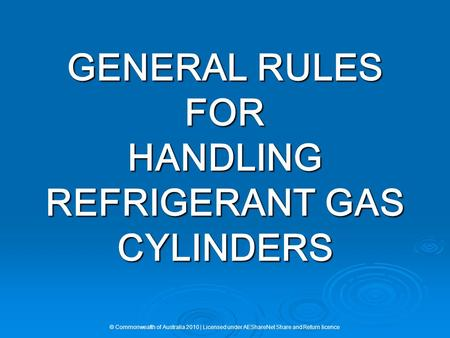 GENERAL RULES FOR HANDLING REFRIGERANT GAS CYLINDERS © Commonwealth of Australia 2010 | Licensed under AEShareNet Share and Return licence.