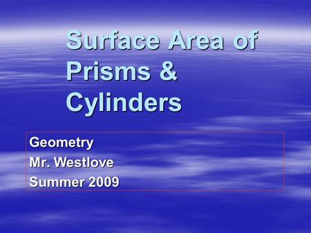 Surface Area of Prisms & Cylinders Geometry Mr. Westlove Summer 2009.