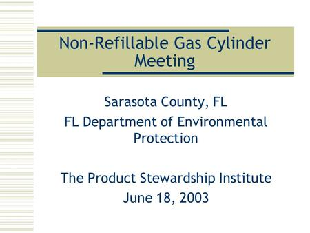 Non-Refillable Gas Cylinder Meeting Sarasota County, FL FL Department of Environmental Protection The Product Stewardship Institute June 18, 2003.