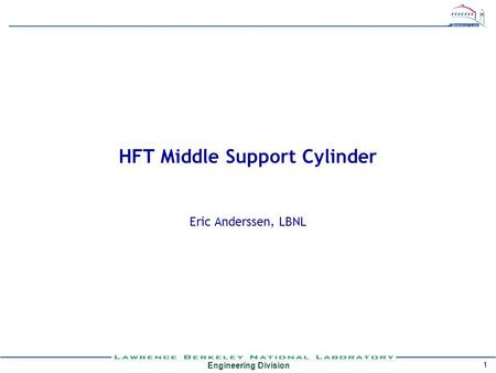 Engineering Division 1 HFT Middle Support Cylinder Eric Anderssen, LBNL.
