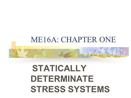 ME16A: CHAPTER ONE STATICALLY DETERMINATE STRESS SYSTEMS.