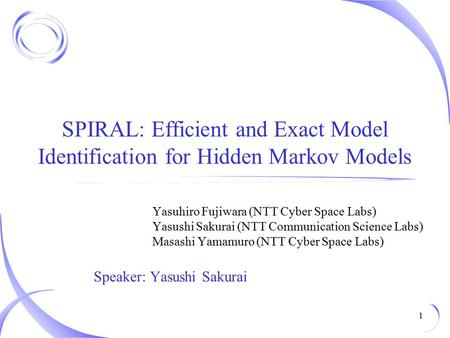 SPIRAL: Efficient and Exact Model Identification for Hidden Markov Models Yasuhiro Fujiwara (NTT Cyber Space Labs) Yasushi Sakurai (NTT Communication Science.