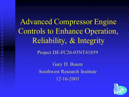 Advanced Compressor Engine Controls to Enhance Operation, Reliability, & Integrity Project DE-FC26-03NT41859 Gary D. Bourn Southwest Research Institute.