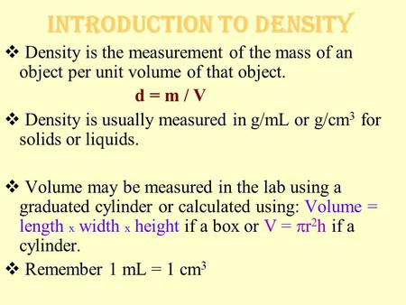 Introduction to Density  Density is the measurement of the mass of an object per unit volume of that object. d = m / V  Density is usually measured in.