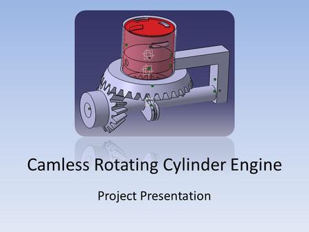Camless Rotating Cylinder Engine Project Presentation.