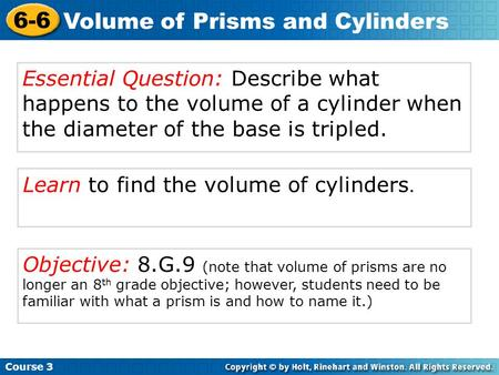 Learn to find the volume of cylinders. Course 3 6-6 Volume of Prisms and Cylinders Essential Question: Describe what happens to the volume of a cylinder.