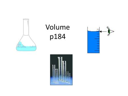 Volume p184. What is volume: It is the measurement of the amount of space an object can occupy. It may be solild, liquid or gas. Units of Volume Millilitre.