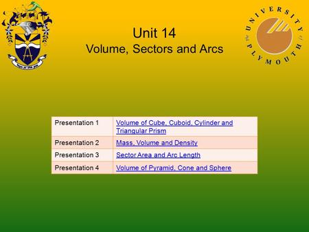 Unit 14 Volume, Sectors and Arcs Presentation 1Volume of Cube, Cuboid, Cylinder and Triangular Prism Presentation 2Mass, Volume and Density Presentation.