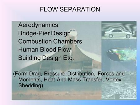 1 FLOW SEPARATION Aerodynamics Bridge-Pier Design Combustion Chambers Human Blood Flow Building Design Etc. (Form Drag, Pressure Distribution, Forces and.