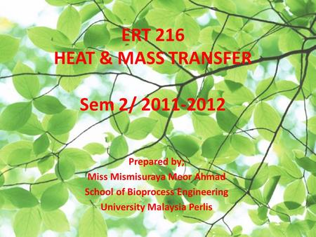 ERT 216 HEAT & MASS TRANSFER Sem 2/ 2011-2012 Prepared by; Miss Mismisuraya Meor Ahmad School of Bioprocess Engineering University Malaysia Perlis.