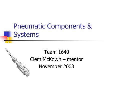 Pneumatic Components & Systems Team 1640 Clem McKown – mentor November 2008.