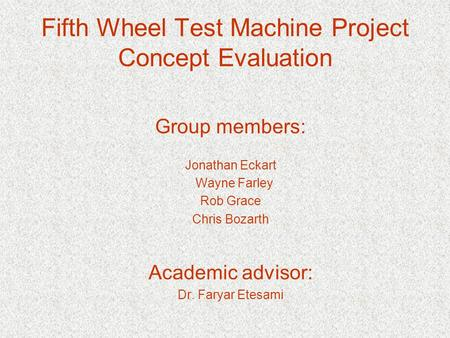 Fifth Wheel Test Machine Project Concept Evaluation Group members: Jonathan Eckart Wayne Farley Rob Grace Chris Bozarth Academic advisor: Dr. Faryar Etesami.