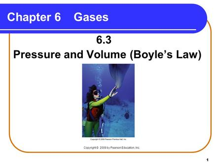 1 Chapter 6Gases 6.3 Pressure and Volume (Boyle's Law) Copyright © 2009 by Pearson Education, Inc.