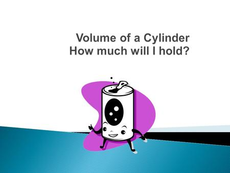  A cylinder has two identical flat ends that are circular and one curved side.  Volume is the amount of space inside a shape, measured in cubic units.