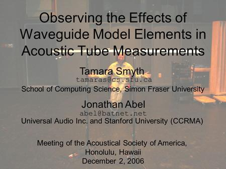 Observing the Effects of Waveguide Model Elements in Acoustic Tube Measurements Tamara Smyth Jonathan Abel School of Computing Science, Simon Fraser University.