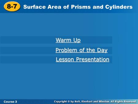 8-7 Surface Area of Prisms and Cylinders Course 3 Warm Up Warm Up Problem of the Day Problem of the Day Lesson Presentation Lesson Presentation.