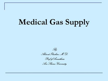 Medical Gas Supply By Ahmed Ibrahim ; M.D. Prof.of Anaesthesia Ain Shams University.