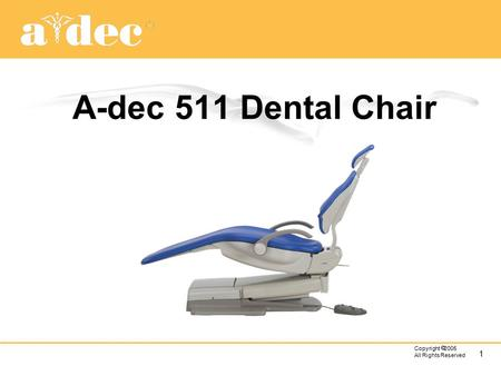 1 Copyright  2005 All Rights Reserved A-dec 511 Dental Chair.
