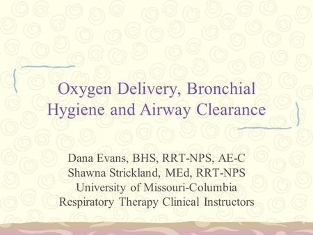 Oxygen Delivery, Bronchial Hygiene and Airway Clearance Dana Evans, BHS, RRT-NPS, AE-C Shawna Strickland, MEd, RRT-NPS University of Missouri-Columbia.