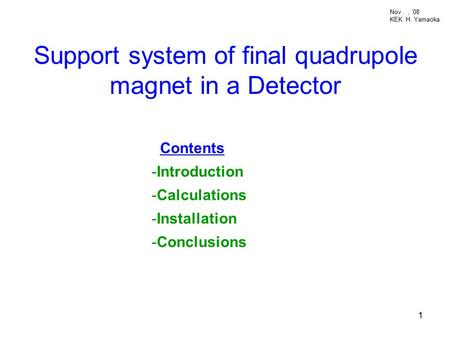 1 Support system of final quadrupole magnet in a Detector Contents -Introduction -Calculations -Installation -Conclusions Nov., '08 KEK H. Yamaoka.