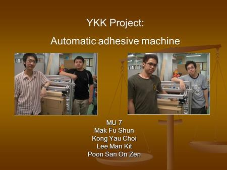 MU 7 Mak Fu Shun Kong Yau Choi Lee Man Kit Poon San On Zen YKK Project: Automatic adhesive machine.