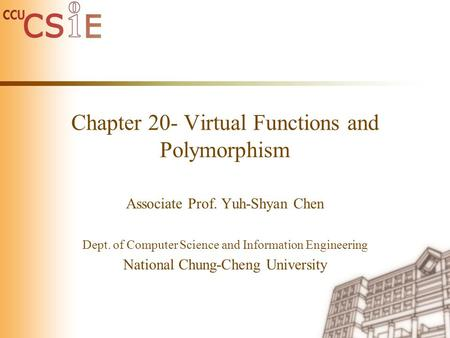 Chapter 20- Virtual Functions and Polymorphism Associate Prof. Yuh-Shyan Chen Dept. of Computer Science and Information Engineering National Chung-Cheng.