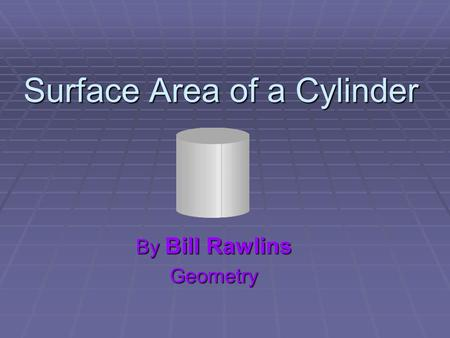 Surface Area of a Cylinder By Bill Rawlins Geometry.