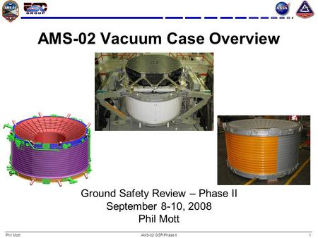 Phil MottAMS-02 GSR Phase II1 AMS-02 Vacuum Case Overview Ground Safety Review – Phase II September 8-10, 2008 Phil Mott.