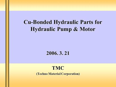 Cu-Bonded Hydraulic Parts for Hydraulic Pump & Motor 2006. 3. 21 TMC (Techno Material Corporation)