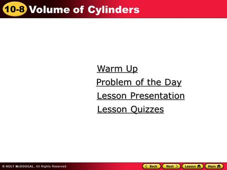 10-8 Volume of Cylinders Warm Up Warm Up Lesson Presentation Lesson Presentation Problem of the Day Problem of the Day Lesson Quizzes Lesson Quizzes.