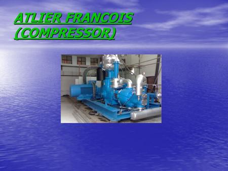 ATLIER FRANCOIS (COMPRESSOR). MAINTENANCE AND CHECKS DAILY CHECKS DAILY CHECKS INSPECT AND NOTE THE OIL LEVEL AND ALL THE PRESSURE AND TEMPERATURE LEVELS(FILLL.