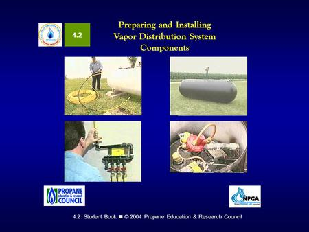 4.2 Student Book © 2004 Propane Education & Research Council Preparing and Installing Vapor Distribution System Components 4.2.