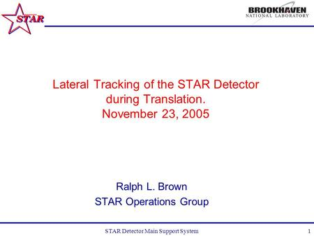 STAR Detector Main Support System1 Lateral Tracking of the STAR Detector during Translation. November 23, 2005 Ralph L. Brown STAR Operations Group.