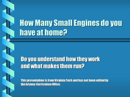 How Many Small Engines do you have at home? Do you understand how they work and what makes them run? This presentation is from Virginia Tech and has not.