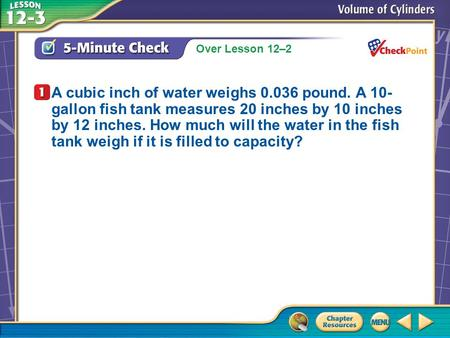 Over Lesson 12–2 A.A B.B C.C D.D 5-Minute Check 1 A cubic inch of water weighs 0.036 pound. A 10- gallon fish tank measures 20 inches by 10 inches by 12.