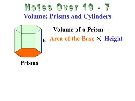 Volume: Prisms and Cylinders Prisms Volume of a Prism = Area of the Base Height h.