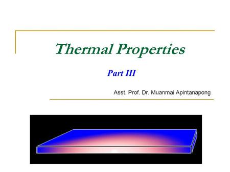 Thermal Properties Part III Asst. Prof. Dr. Muanmai Apintanapong.