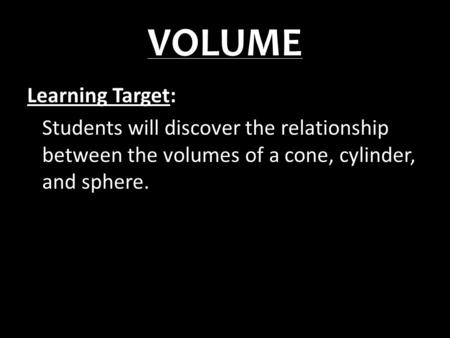 VOLUME Learning Target: Students will discover the relationship between the volumes of a cone, cylinder, and sphere.