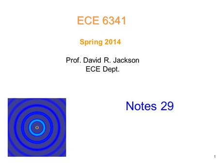 Prof. David R. Jackson ECE Dept. Spring 2014 Notes 29 ECE 6341 1.