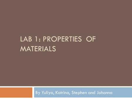 LAB 1: PROPERTIES OF MATERIALS By Yuliya, Katrina, Stephen and Johanna.