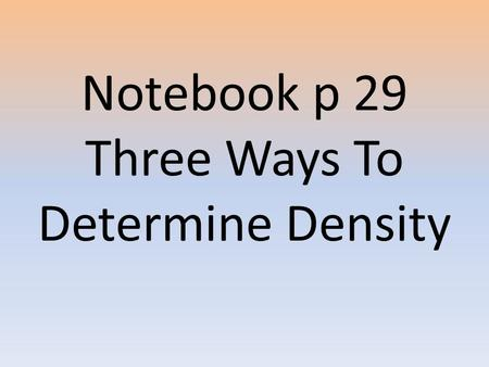 Notebook p 29 Three Ways To Determine Density. 1) Regular Objects 1.Measure the each side of the block in centimeters. Calculate volume in cm³: multiply.