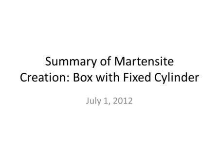 Summary of Martensite Creation: Box with Fixed Cylinder July 1, 2012.