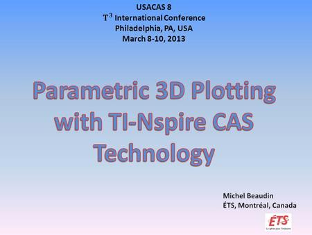 Overview  About ETS: our students, our tools.  What's New with TI-Npsire CAS?  Different Objects in the Same 2D Plot Window.  Why is Parametric 3D.