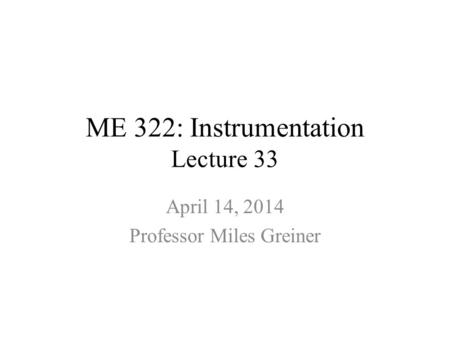 ME 322: Instrumentation Lecture 33 April 14, 2014 Professor Miles Greiner.