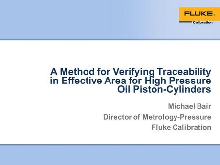 A Method for Verifying Traceability in Effective Area for High Pressure Oil Piston-Cylinders Michael Bair Director of Metrology-Pressure Fluke Calibration.