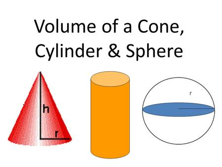 Volume of a Cone, Cylinder & Sphere r. Volume of a Cone.