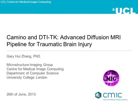Camino and DTI-TK: Advanced Diffusion MRI Pipeline for Traumatic Brain Injury Gary Hui Zhang, PhD Microstructure Imaging Group Centre for Medical Image.