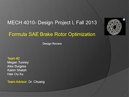 MECH 4010- Design Project I, Fall 2013 Formula SAE Brake Rotor Optimization Design Review Team #2 Megan Tunney Alex Burgess Karim Shaloh Han Ou Xu Team.